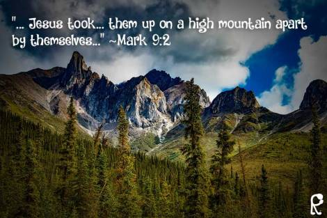 """... Jesus took... them up on a high mountain apart by themselves..."" ~Mark 9:2"