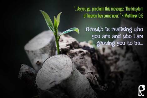 """...As you go, proclaim this message: 'The kingdom of heaven has come near.' "" ~ Matthew 10:6 Growth is realizing who you are and who I am growing you to be..."