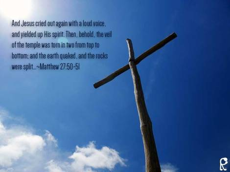 And Jesus cried out again with a loud voice, and yielded up His spirit. Then, behold, the veil of the temple was torn in two from top to bottom; and the earth quaked, and the rocks were split...~Matthew 27:50-51