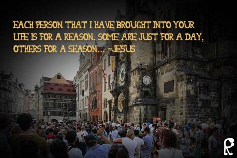 Each person that I have brought into your life is for a reason. Some are just for a day, others for a season... ~Jesus