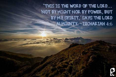 """This is the word of the Lord… 'Not by might nor by power, but by My Spirit,' says the Lord Almighty. ~Zechariah 4:6"