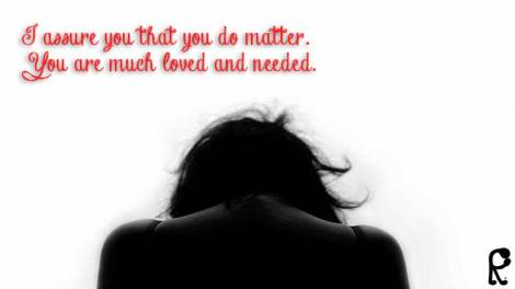 I assure you that you do matter. You are much loved and needed.