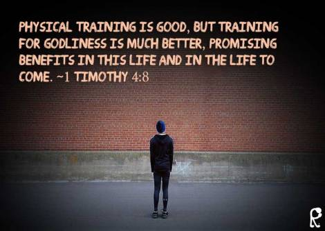 Physical training is good, but training for godliness is much better, promising benefits in this life and in the life to come. ~1 Timothy 4:8