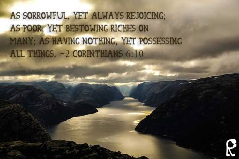as sorrowful, yet always rejoicing; as poor, yet bestowing riches on many; as having nothing, yet possessing all things. ~2 Corinthians 6:10