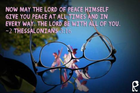 Now may the Lord of peace himself give you peace at all times and in every way. The Lord be with all of you. ~2 Thessalonians 3:16