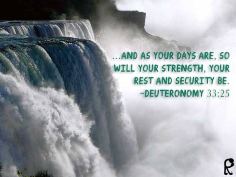 …And as your days are, so will your strength, your rest and security be. ~Deuteronomy 33:25