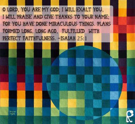 O Lord, You are my God; I will exalt You, I will praise and give thanks to Your name; For You have done miraculous things. Plans formed long, long ago, [fulfilled] with perfect faithfulness. ~Isaiah 25:1