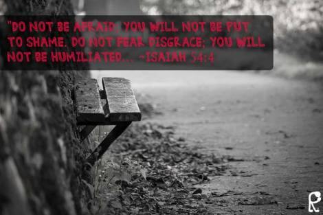 """Do not be afraid; you will not be put to shame. Do not fear disgrace; you will not be humiliated… ~Isaiah 54:4"