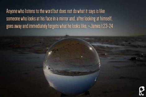 Anyone who listens to the word but does not do what it says is like someone who looks at his face in a mirror and, after looking at himself, goes away and immediately forgets what he looks like. ~James 1:23-24