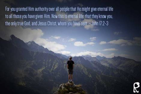 For you granted Him authority over all people that He might give eternal life to all those you have given Him. Now this is eternal life: that they know you, the only true God, and Jesus Christ, whom you have sent. ~John 17:2-3