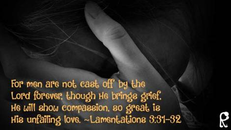 For men are not cast off by the Lord forever, though He brings grief, He will show compassion, so great is His unfailing love. ~Lamentations 3:31-32