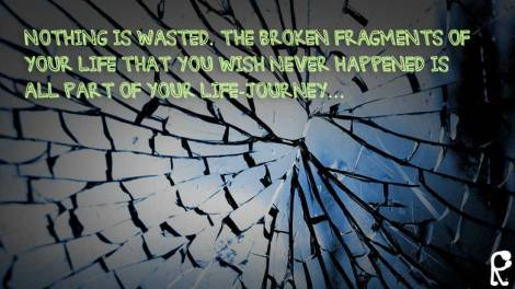 Nothing is wasted. The broken fragments of your life that you wish never happened is all part of your life-journey...