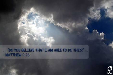 "... ""Do you believe that I am able to do this?""... ~Matthew 9:28"