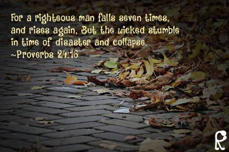 For a righteous man falls seven times, and rises again, But the wicked stumble in time of disaster and collapse. ~Proverbs 24:16