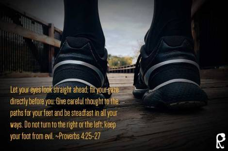 Let your eyes look straight ahead; fix your gaze directly before you. Give careful thought to the paths for your feet and be steadfast in all your ways. Do not turn to the right or the left; keep your foot from evil. ~Proverbs 4:25-27