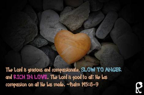 The Lord is gracious and compassionate, slow to anger and rich in love. The Lord is good to all; He has compassion on all He has made. ~Psalm 145:8-9