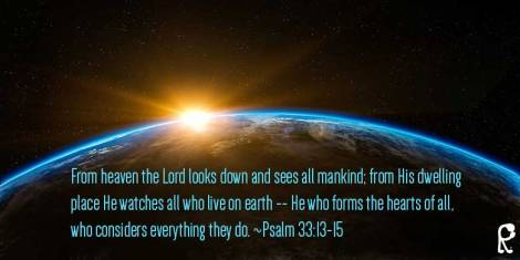 From heaven the Lord looks down and sees all mankind; from His dwelling place He watches all who live on earth -- He who forms the hearts of all, who considers everything they do. ~Psalm 33:13-15