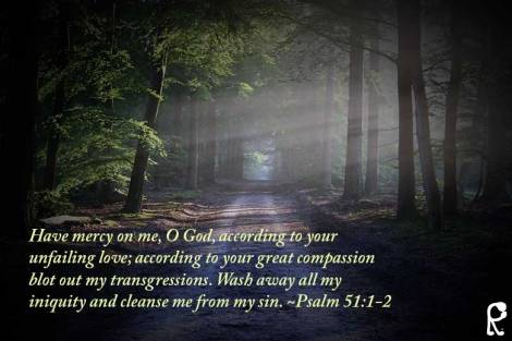 Have mercy on me, O God, according to your unfailing love; according to your great compassion blot out my transgressions. Wash away all my iniquity and cleanse me from my sin. ~Psalm 51:1-2