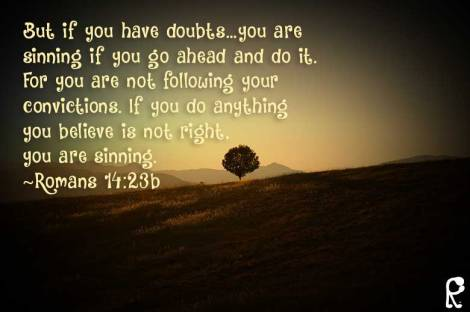 But if you have doubts…you are sinning if you go ahead and do it. For you are not following your convictions. If you do anything you believe is not right, you are sinning. ~Romans 14:23b