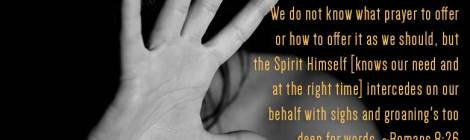 In the same way the Spirit [comes to us and] helps us in our weakness. We do not know what prayer to offer or how to offer it as we should, but the Spirit Himself [knows our need and at the right time] intercedes on our behalf with sighs and groaning's too deep for words. ~Romans 8:26