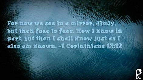 For now we see in a mirror, dimly, but then face to face. Now I know in part, but then I shall know just as I also am known. ~1 Corinthians 13:12