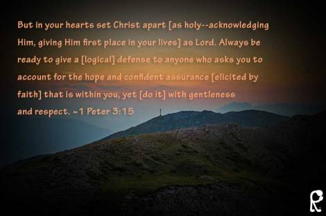 But in your hearts set Christ apart [as holy--acknowledging Him, giving Him first place in your lives] as Lord. Always be ready to give a [logical] defense to anyone who asks you to account for the hope and confident assurance [elicited by faith] that is within you, yet [do it] with gentleness and respect. ~1 Peter 3:15