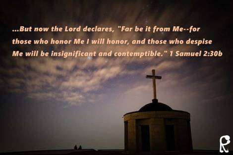 "…But now the Lord declares, ""Far be it from Me--for those who honor Me I will honor, and those who despise Me will be insignificant and contemptible."" 1 Samuel 2:30b"