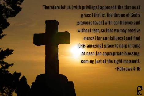 Therefore let us [with privilege] approach the throne of grace [that is, the throne of God's gracious favor] with confidence and without fear, so that we may receive mercy [for our failures] and find [His amazing] grace to help in time of need [an appropriate blessing, coming just at the right moment]. ~Hebrews 4:16