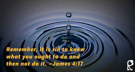 Remember, it is sin to know what you ought to do and then not do it. ~James 4:17