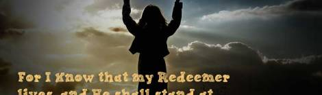 For I know that my Redeemer lives, and He shall stand at last on the earth; ~Job 19:25