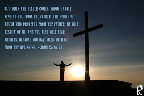 But when the Helper comes, whom I shall send to you from the Father, the Spirit of truth who proceeds from the Father, He will testify of Me. And you also will bear witness, because you have been with Me from the beginning. ~John 15:26-27