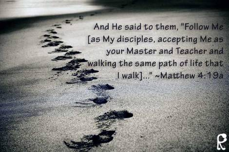 "And He said to them, ""Follow Me [as My disciples, accepting Me as your Master and Teacher and walking the same path of life that I walk]..."" ~Matthew 4:19a"