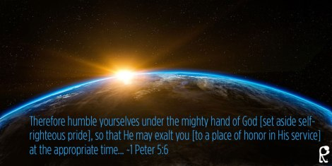 Therefore humble yourselves under the mighty hand of God [set aside self- righteous pride], so that He may exalt you [to a place of honor in His service] at the appropriate time... ~1 Peter 5:6