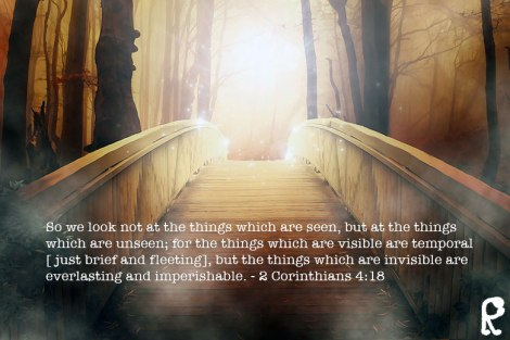 So we look not at the things which are seen, but at the things which are unseen; for the things which are visible are temporal [ just brief and fleeting], but the things which are invisible are everlasting and imperishable. ~2 Corinthians 4:18