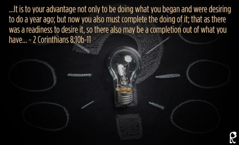...It is to your advantage not only to be doing what you began and were desiring to do a year ago; but now you also must complete the doing of it; that as there was a readiness to desire it, so there also may be a completion out of what you have... ~ 2 Corinthians 8:10b-11