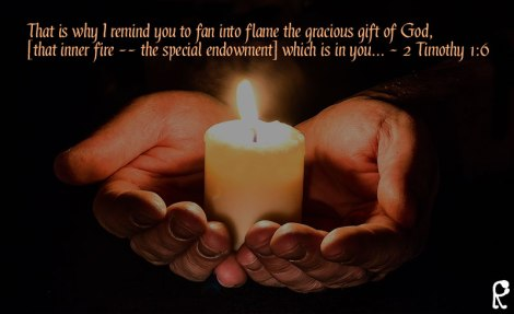 That is why I remind you to fan into flame the gracious gift of God, [that inner fire -- the special endowment] which is in you... ~ 2 Timothy 1:6