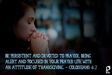 Be persistent and devoted to prayer, being alert and focused in your prayer life with an attitude of thanksgiving. ~ Colossians 4:2