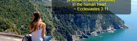 He has also planted eternity [a sense of divine purpose] in the human heart... ~ Ecclesiastes 3:11