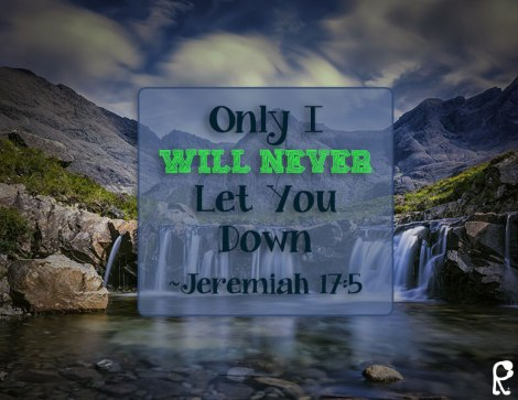 Only I Will Never Let You Down ~Jeremiah 17:5
