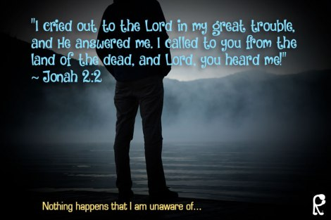 """""""I cried out to the Lord in my great trouble, and He answered me. I called to you from the land of the dead, and Lord, you heard me!"""" ~ Jonah 2:2"""