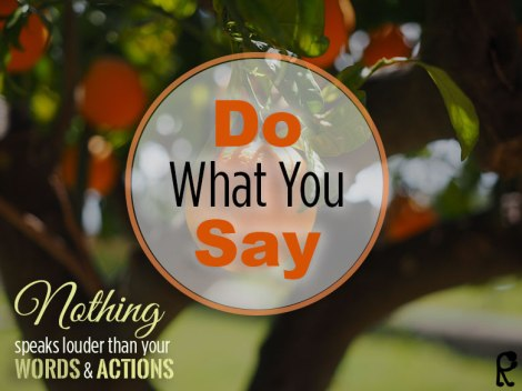 Do what you say. Nothing speaks louder than your words and actions...