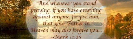 """And whenever you stand praying, if you have anything against anyone, forgive him, that y our Father in Heaven may also forgive you... - Mark 11:25"