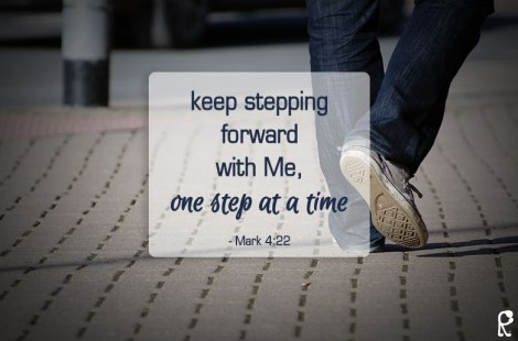 keep stepping forward with Me, one step at a time - Mark 4:22