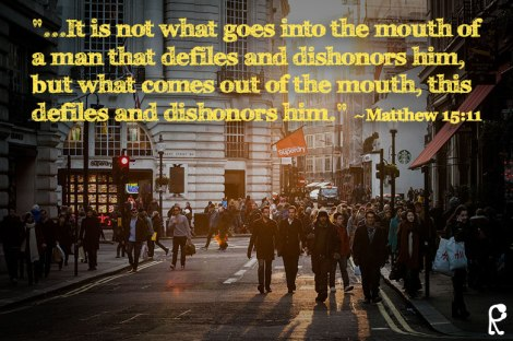 """...It is not what goes into the mouth of a man that defiles and dishonors him, but what comes out of the mouth, this defiles and dishonors him."" ~Matthew 15:11"