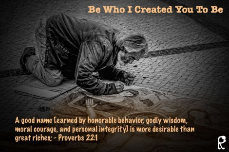 A good name [earned by honorable behavior, godly wisdom, moral courage, and personal integrity] is more desirable than great riches; - Proverbs 22:1