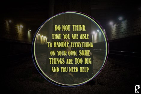 Do not think that you are able to handle everything on your own, some things are too big and you need help - Proverbs 27:12