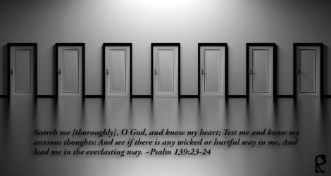 Search me [thoroughly], O God, and know my heart; Test me and know my anxious thoughts; And see if there is any wicked or hurtful way in me, And lead me in the everlasting way. ~Psalm 139:23-24
