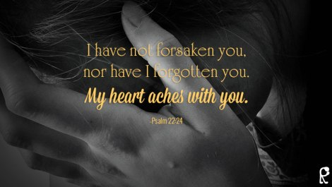I have not forsaken you, nor have I forgotten you. My heart aches with you. -Psalm 22:24