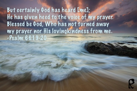 But certainly God has heard [me]; He has given heed to the voce of my prayer. Blessed be God, Who has not turned away my prayer nor His lovingkindness from me. ~Psalm 66:19-20