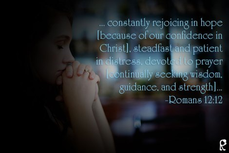 ... constantly rejoicing in hope [because of our confidence in Christ], steadfast and patient in distress, devoted to prayer [continually seeking wisdom, guidance, and strength]... -Romans 12:12